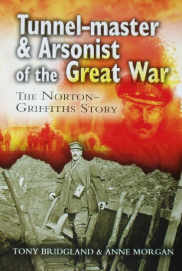 Tunnel-Master & Arsonist of the Great War, The Norton Griffiths Story, by Tony Bridgeland and Anne Morgan